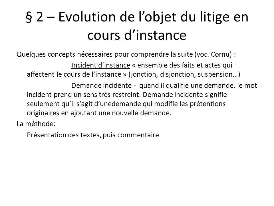 § 2 – Evolution de lobjet du litige en cours dinstance Quelques concepts nécessaires pour comprendre la suite (voc. Cornu) : Incident dinstance « ense