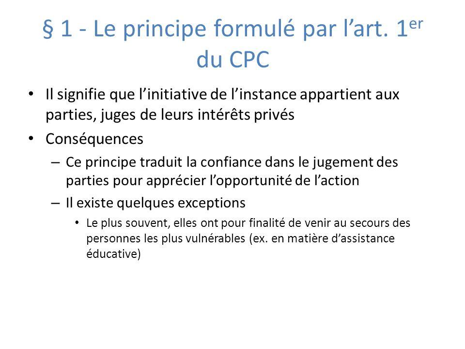 § 1 - Le principe formulé par lart. 1 er du CPC Il signifie que linitiative de linstance appartient aux parties, juges de leurs intérêts privés Conséq