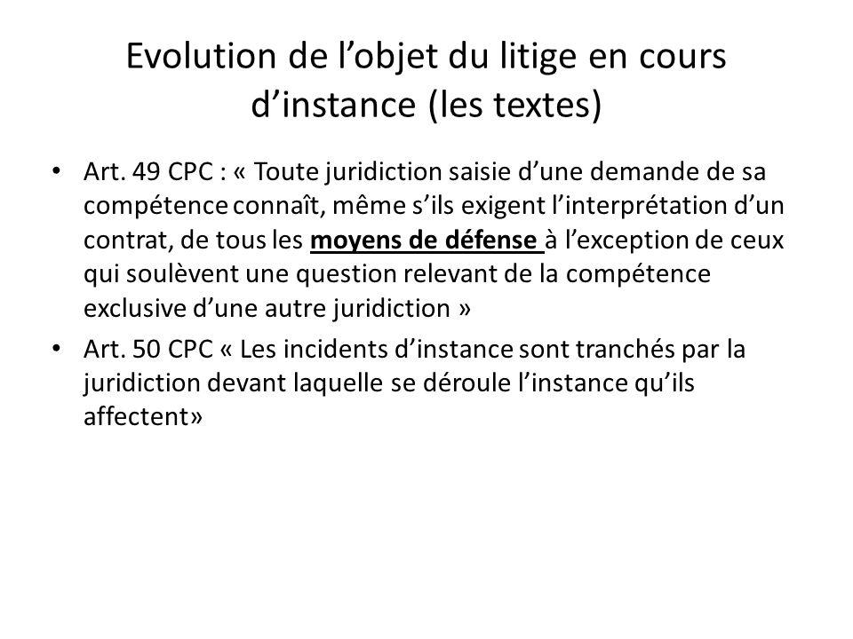 Evolution de lobjet du litige en cours dinstance (les textes) Art. 49 CPC : « Toute juridiction saisie dune demande de sa compétence connaît, même sil