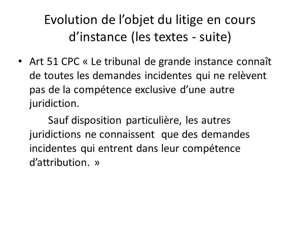 Evolution de lobjet du litige en cours dinstance (les textes - suite) Art 51 CPC « Le tribunal de grande instance connaît de toutes les demandes incidentes qui ne relèvent pas de la compétence exclusive dune autre juridiction.