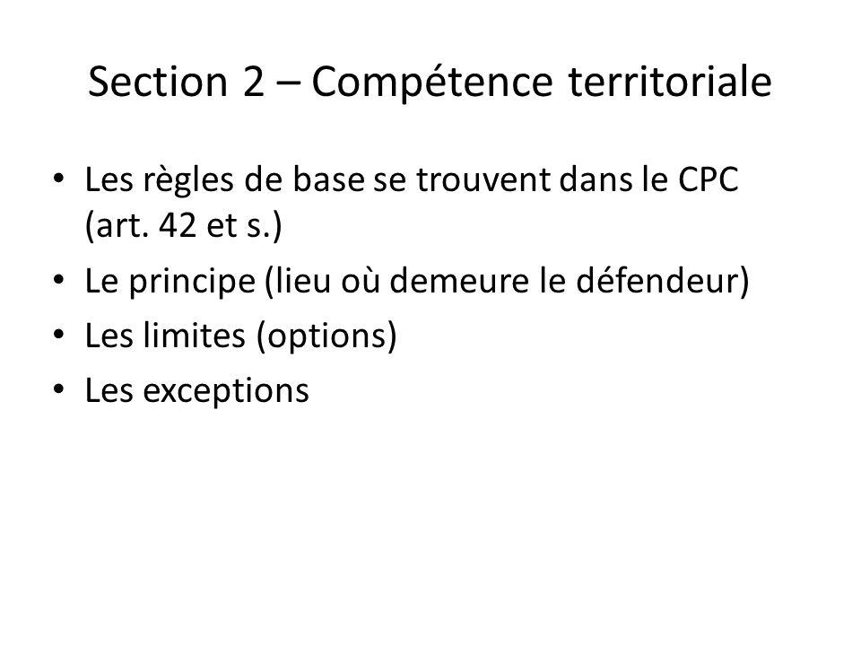 Section 2 – Compétence territoriale Les règles de base se trouvent dans le CPC (art. 42 et s.) Le principe (lieu où demeure le défendeur) Les limites