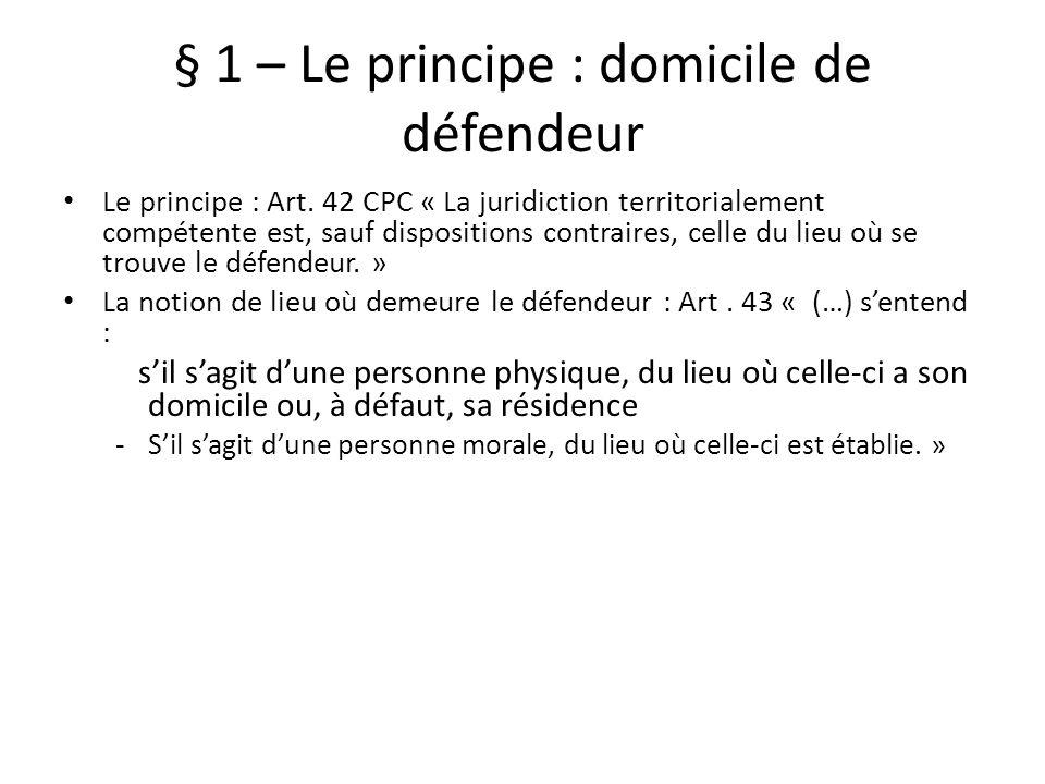 § 1 – Le principe : domicile de défendeur Le principe : Art. 42 CPC « La juridiction territorialement compétente est, sauf dispositions contraires, ce