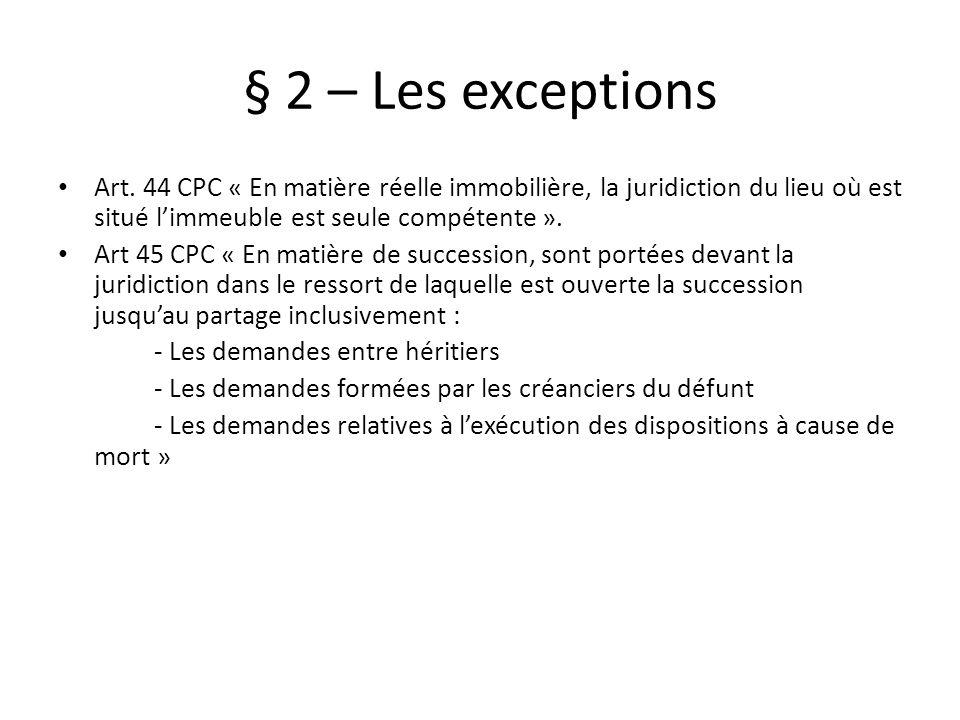 § 2 – Les exceptions Art. 44 CPC « En matière réelle immobilière, la juridiction du lieu où est situé limmeuble est seule compétente ». Art 45 CPC « E