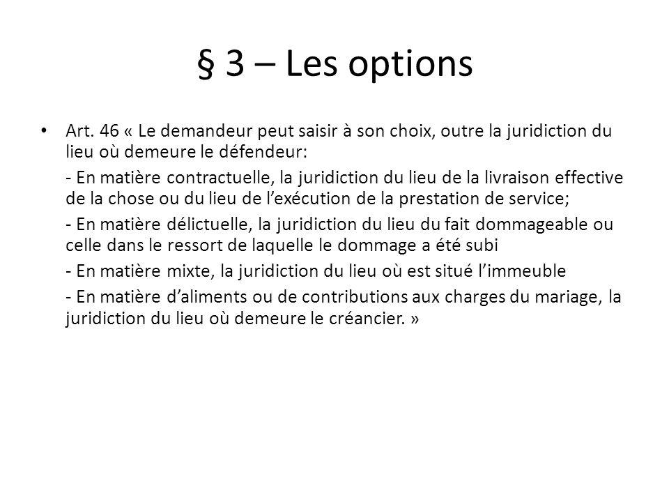 § 3 – Les options Art. 46 « Le demandeur peut saisir à son choix, outre la juridiction du lieu où demeure le défendeur: - En matière contractuelle, la