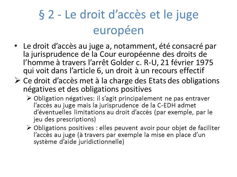 § 2 - Le droit daccès et le juge européen Le droit daccès au juge a, notamment, été consacré par la jurisprudence de la Cour européenne des droits de lhomme à travers larrêt Golder c.