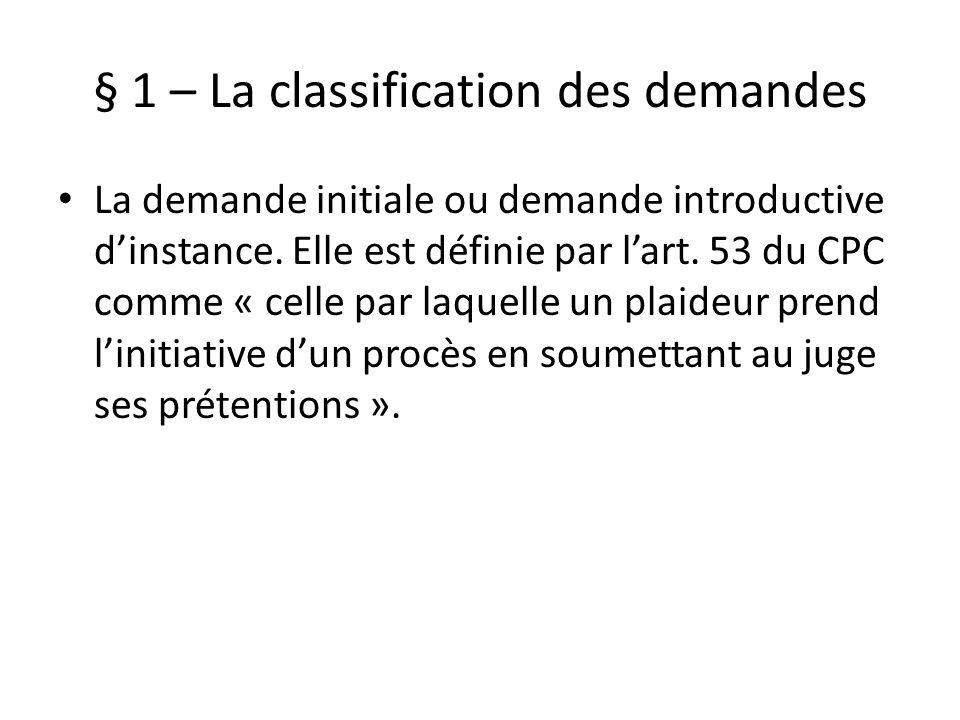 § 1 – La classification des demandes La demande initiale ou demande introductive dinstance. Elle est définie par lart. 53 du CPC comme « celle par laq