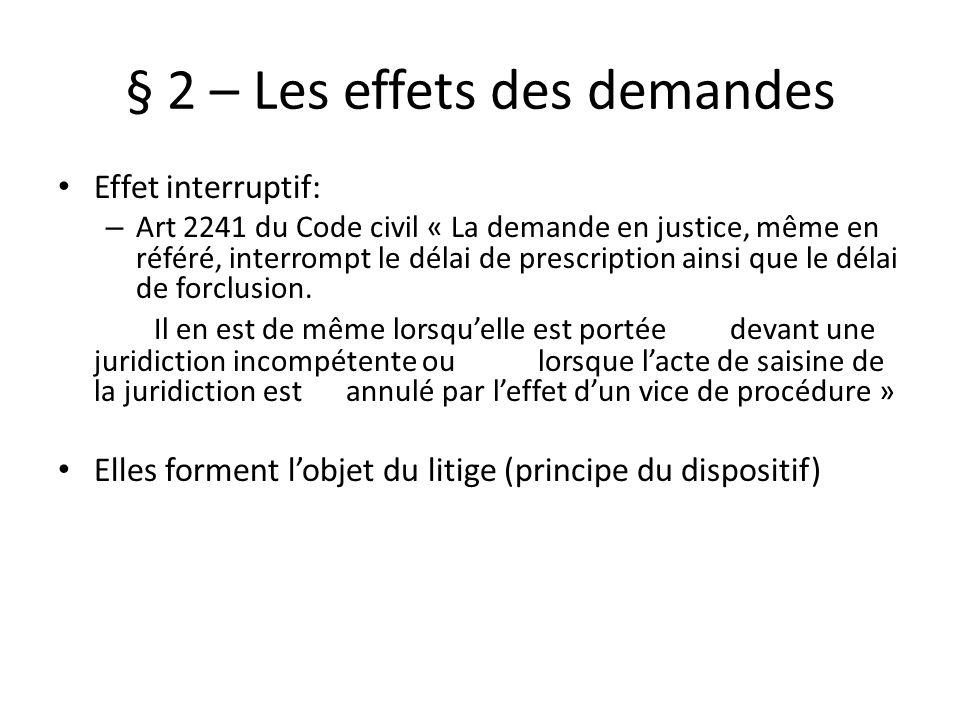 § 2 – Les effets des demandes Effet interruptif: – Art 2241 du Code civil « La demande en justice, même en référé, interrompt le délai de prescription ainsi que le délai de forclusion.