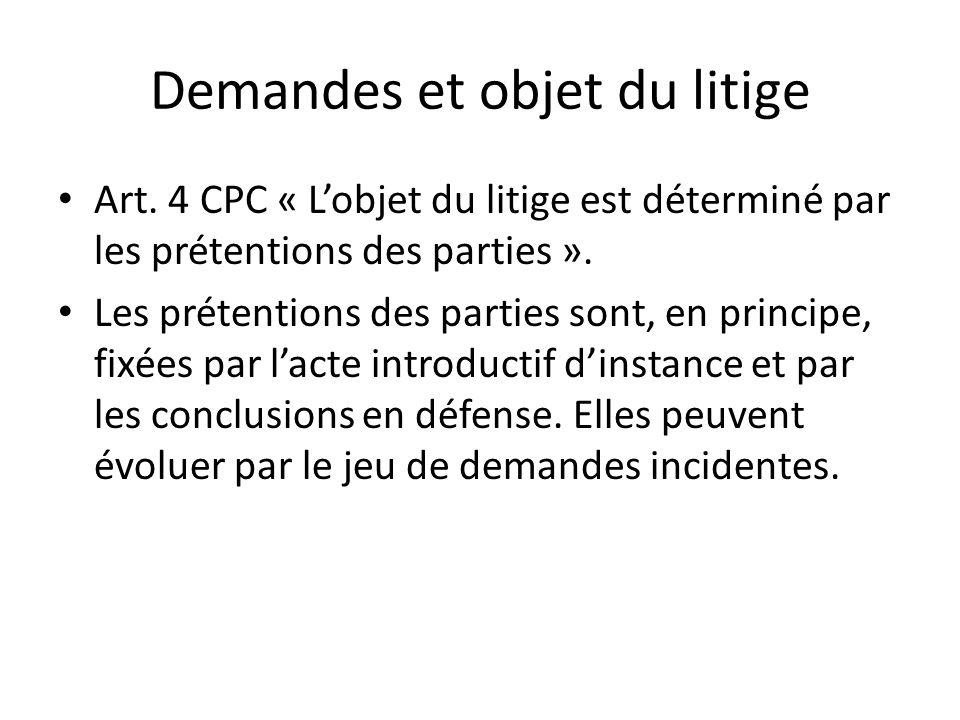 Demandes et objet du litige Art. 4 CPC « Lobjet du litige est déterminé par les prétentions des parties ». Les prétentions des parties sont, en princi