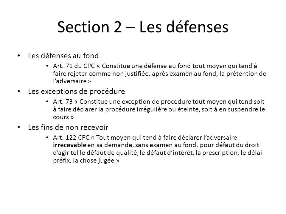 Section 2 – Les défenses Les défenses au fond Art. 71 du CPC « Constitue une défense au fond tout moyen qui tend à faire rejeter comme non justifiée,