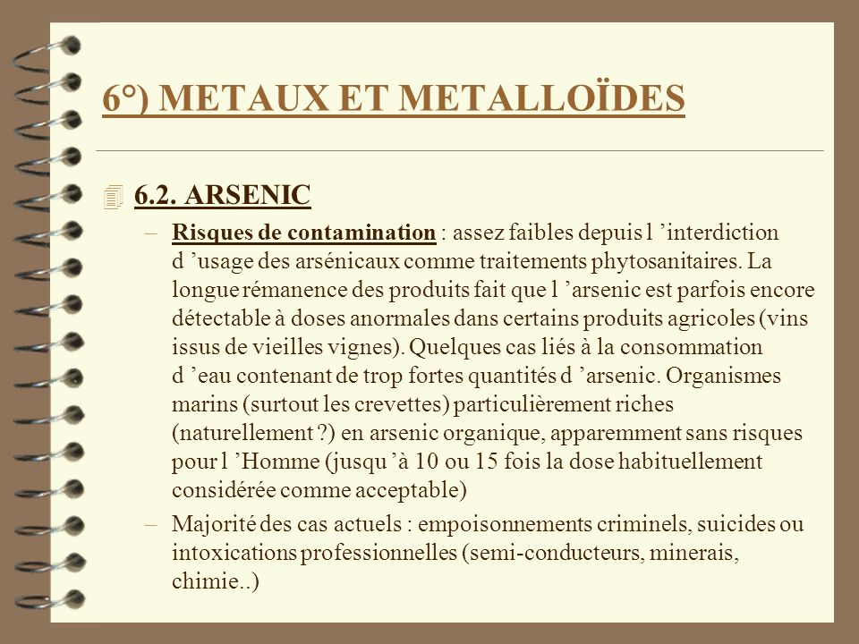 6°) METAUX ET METALLOÏDES 4 6.2. ARSENIC –Risques de contamination : assez faibles depuis l interdiction d usage des arsénicaux comme traitements phyt