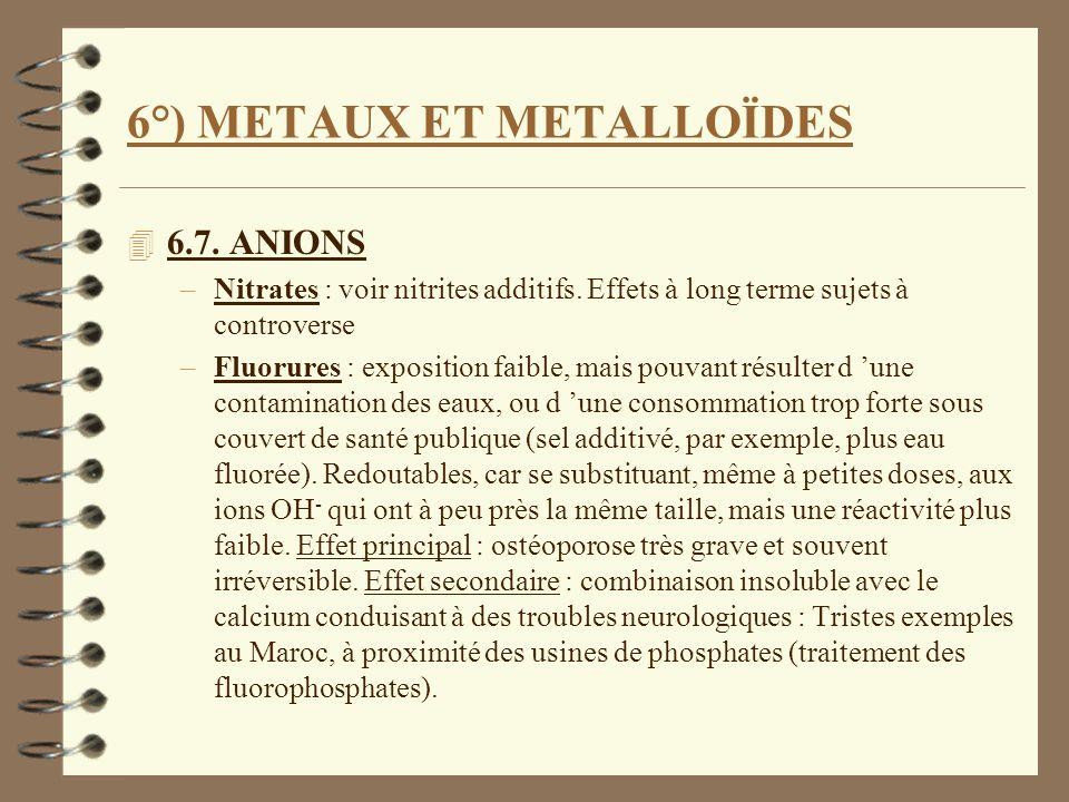 6°) METAUX ET METALLOÏDES 4 6.7. ANIONS –Nitrates : voir nitrites additifs. Effets à long terme sujets à controverse –Fluorures : exposition faible, m