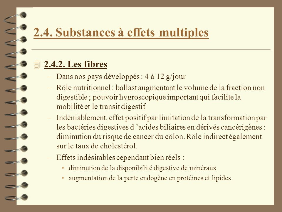 2.4. Substances à effets multiples 4 2.4.2. Les fibres –Dans nos pays développés : 4 à 12 g/jour –Rôle nutritionnel : ballast augmentant le volume de
