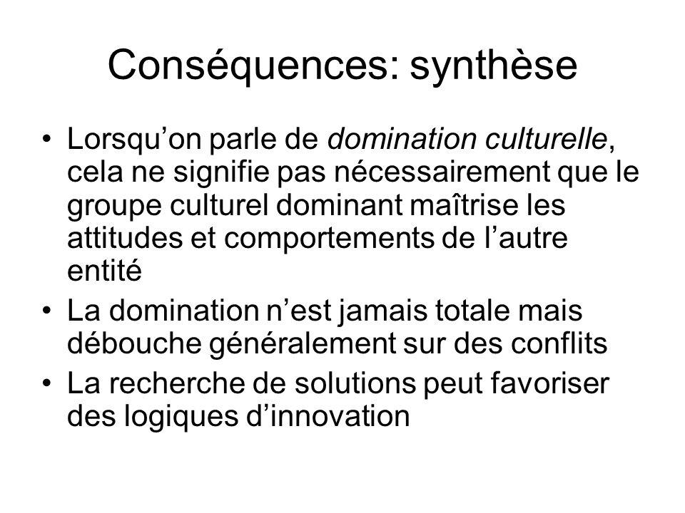 Conséquences: synthèse Lorsquon parle de domination culturelle, cela ne signifie pas nécessairement que le groupe culturel dominant maîtrise les attit