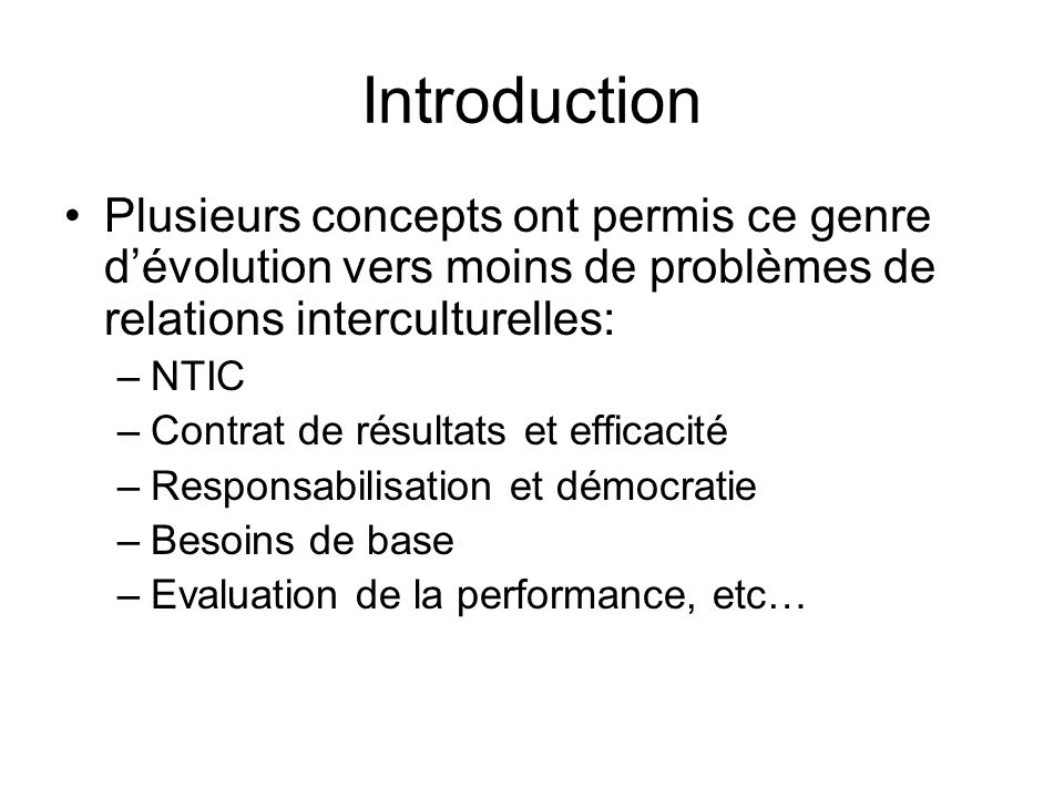 Introduction Plusieurs concepts ont permis ce genre dévolution vers moins de problèmes de relations interculturelles: –NTIC –Contrat de résultats et e
