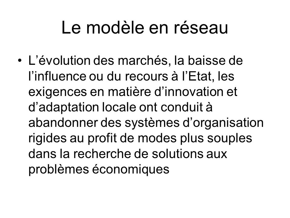 Le modèle en réseau Lévolution des marchés, la baisse de linfluence ou du recours à lEtat, les exigences en matière dinnovation et dadaptation locale