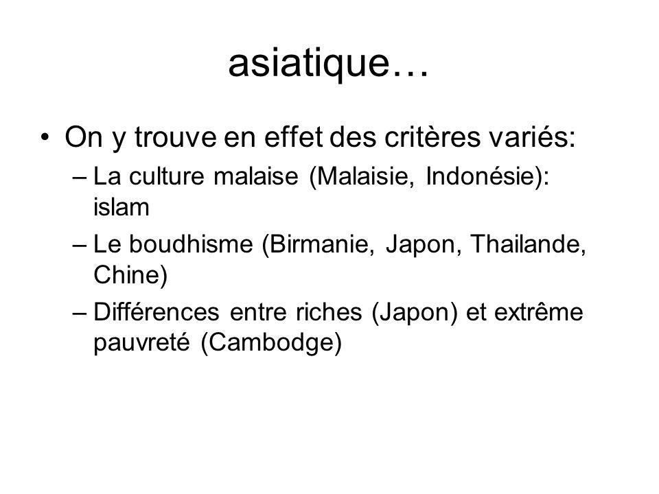 asiatique… On y trouve en effet des critères variés: –La culture malaise (Malaisie, Indonésie): islam –Le boudhisme (Birmanie, Japon, Thailande, Chine