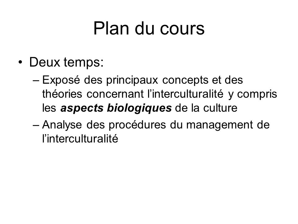 Plan du cours Deux temps: –Exposé des principaux concepts et des théories concernant linterculturalité y compris les aspects biologiques de la culture