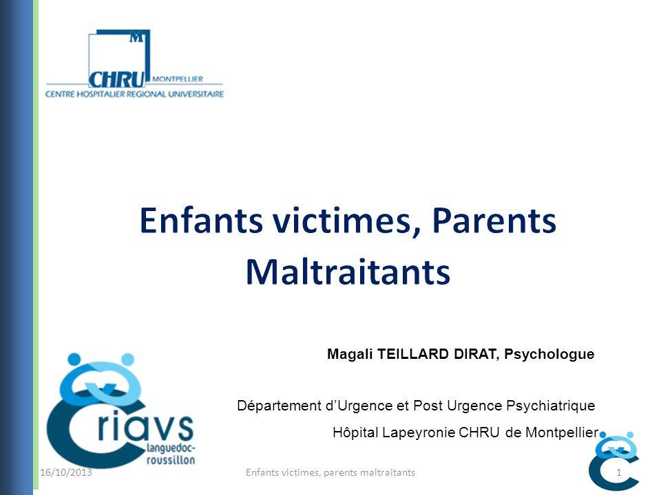 Enfants victimes, parents maltraitants1 Magali TEILLARD DIRAT, Psychologue Département dUrgence et Post Urgence Psychiatrique Hôpital Lapeyronie CHRU de Montpellier 16/10/2013