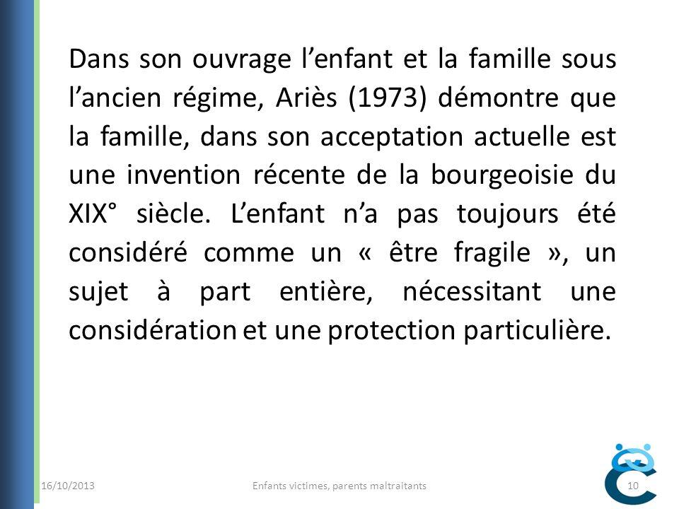 16/10/2013Enfants victimes, parents maltraitants10 Dans son ouvrage lenfant et la famille sous lancien régime, Ariès (1973) démontre que la famille, dans son acceptation actuelle est une invention récente de la bourgeoisie du XIX° siècle.