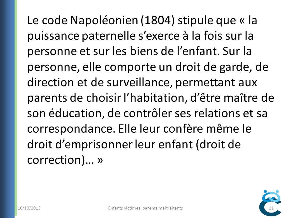 16/10/2013Enfants victimes, parents maltraitants11 Le code Napoléonien (1804) stipule que « la puissance paternelle sexerce à la fois sur la personne et sur les biens de lenfant.