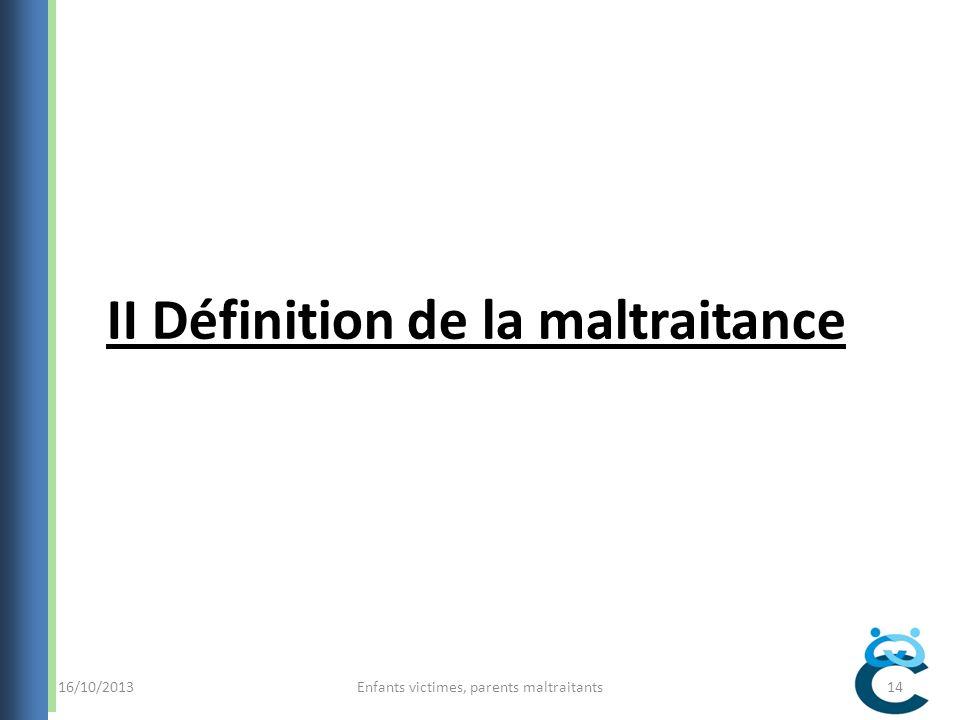 16/10/2013Enfants victimes, parents maltraitants14 II Définition de la maltraitance