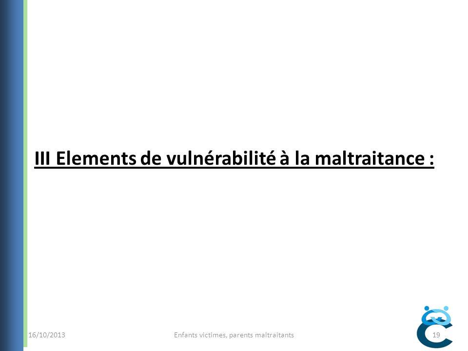 16/10/2013Enfants victimes, parents maltraitants19 III Elements de vulnérabilité à la maltraitance :