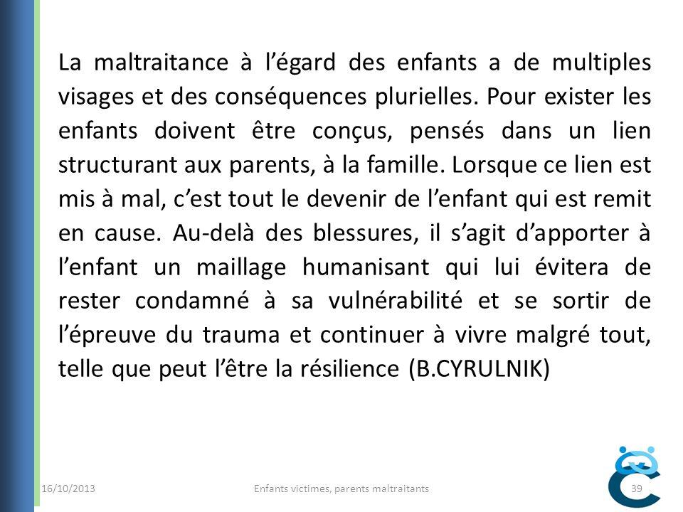 16/10/2013Enfants victimes, parents maltraitants39 La maltraitance à légard des enfants a de multiples visages et des conséquences plurielles.