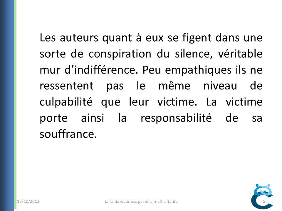 16/10/2013Enfants victimes, parents maltraitants5 Les auteurs quant à eux se figent dans une sorte de conspiration du silence, véritable mur dindifférence.