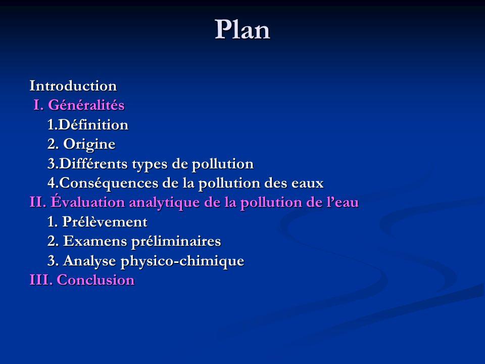Introduction I. Généralités I. Généralités1.Définition 2. Origine 3.Différents types de pollution 4.Conséquences de la pollution des eaux II. Évaluati