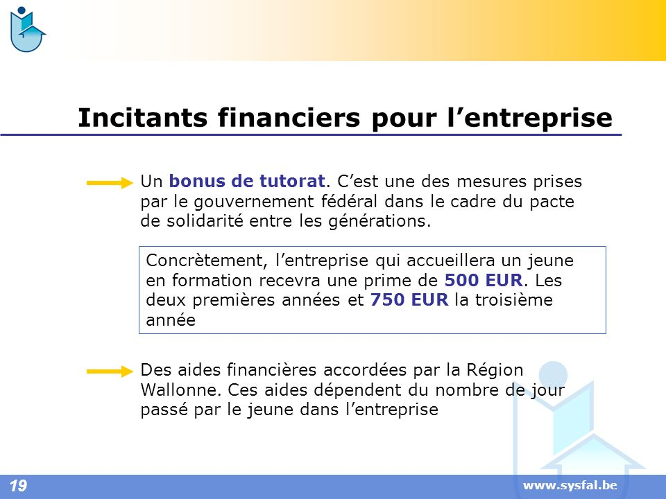 www.sysfal.be Incitants financiers pour lentreprise Concrètement, lentreprise qui accueillera un jeune en formation recevra une prime de 500 EUR. Les