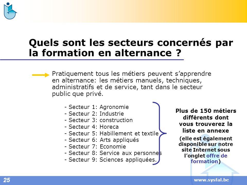 www.sysfal.be Quels sont les secteurs concernés par la formation en alternance ? Pratiquement tous les métiers peuvent sapprendre en alternance: les m