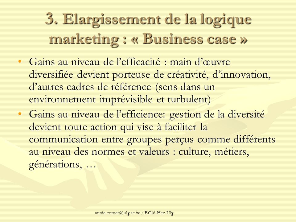 annie.cornet@ulg.ac.be / EGid-Hec-Ulg 3. Elargissement de la logique marketing : « Business case » Gains au niveau de lefficacité : main dœuvre divers