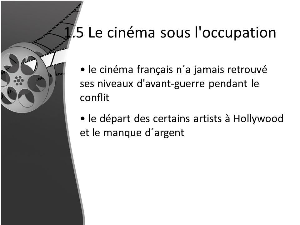 1.5 Le cinéma sous l'occupation le cinéma français n´a jamais retrouvé ses niveaux d'avant-guerre pendant le conflit le départ des certains artists à