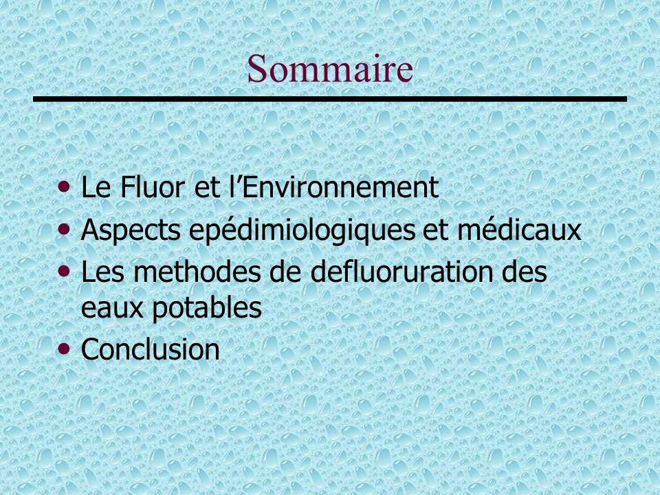 Sommaire Le Fluor et lEnvironnement Aspects epédimiologiques et médicaux Les methodes de defluoruration des eaux potables Conclusion