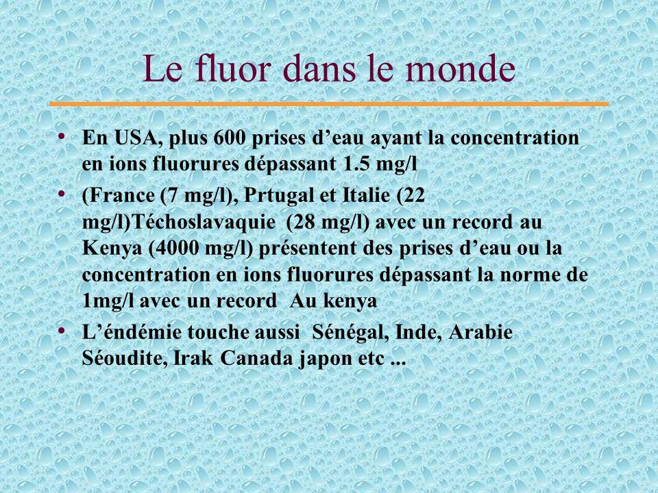 Le fluor dans le monde En USA, plus 600 prises deau ayant la concentration en ions fluorures dépassant 1.5 mg/l (France (7 mg/l), Prtugal et Italie (22 mg/l)Téchoslavaquie (28 mg/l) avec un record au Kenya (4000 mg/l) présentent des prises deau ou la concentration en ions fluorures dépassant la norme de 1mg/l avec un record Au kenya Léndémie touche aussi Sénégal, Inde, Arabie Séoudite, Irak Canada japon etc...
