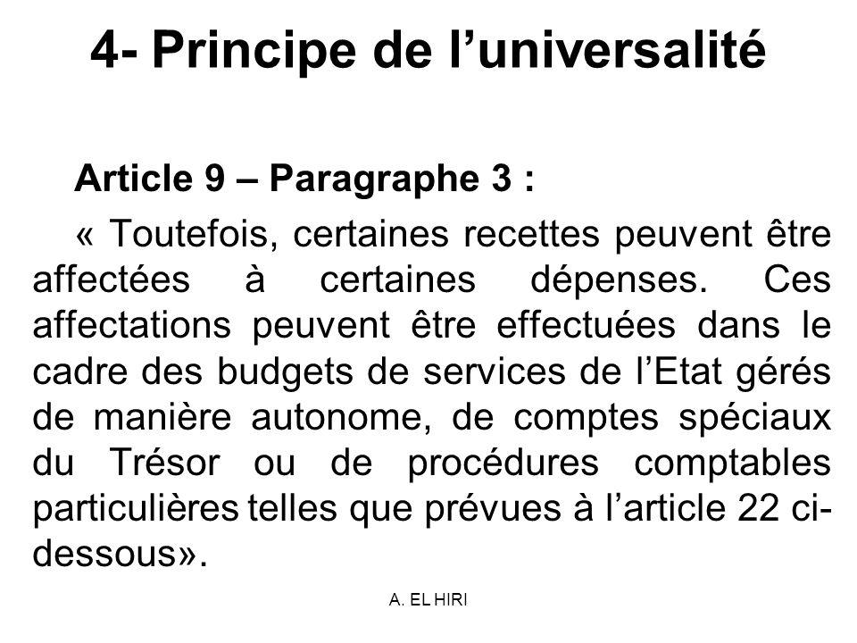 A. EL HIRI 4- Principe de luniversalité Article 9 – Paragraphe 3 : « Toutefois, certaines recettes peuvent être affectées à certaines dépenses. Ces af