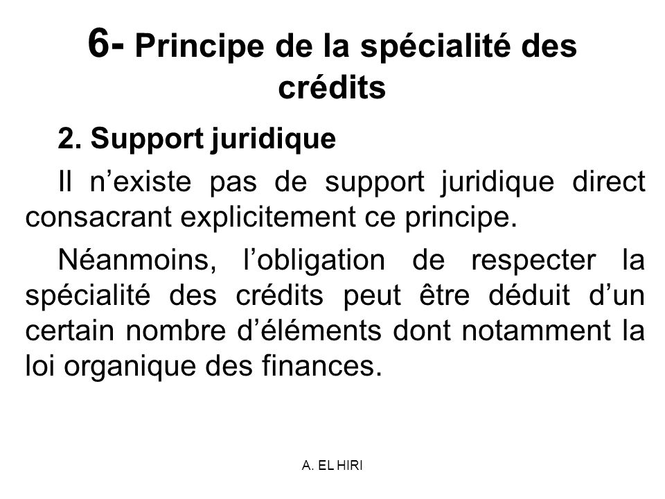 A. EL HIRI 6- Principe de la spécialité des crédits 2. Support juridique Il nexiste pas de support juridique direct consacrant explicitement ce princi