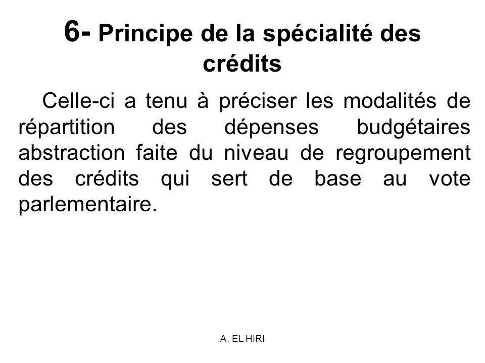 A. EL HIRI 6- Principe de la spécialité des crédits Celle-ci a tenu à préciser les modalités de répartition des dépenses budgétaires abstraction faite