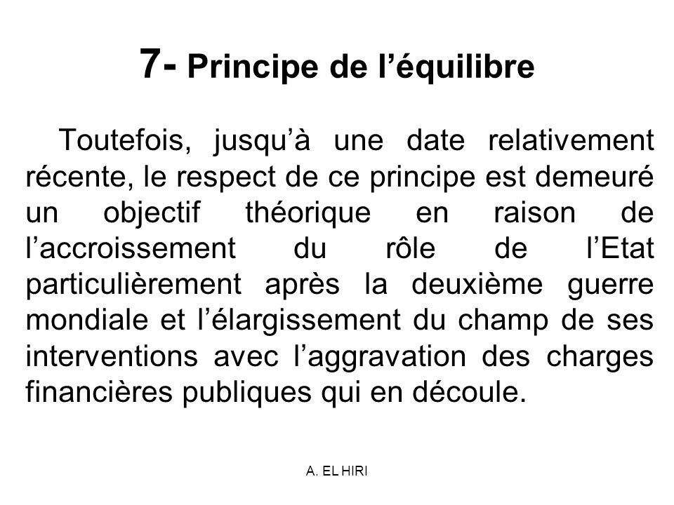 A. EL HIRI 7- Principe de léquilibre Toutefois, jusquà une date relativement récente, le respect de ce principe est demeuré un objectif théorique en r