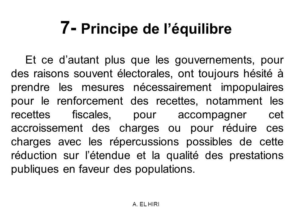 A. EL HIRI 7- Principe de léquilibre Et ce dautant plus que les gouvernements, pour des raisons souvent électorales, ont toujours hésité à prendre les