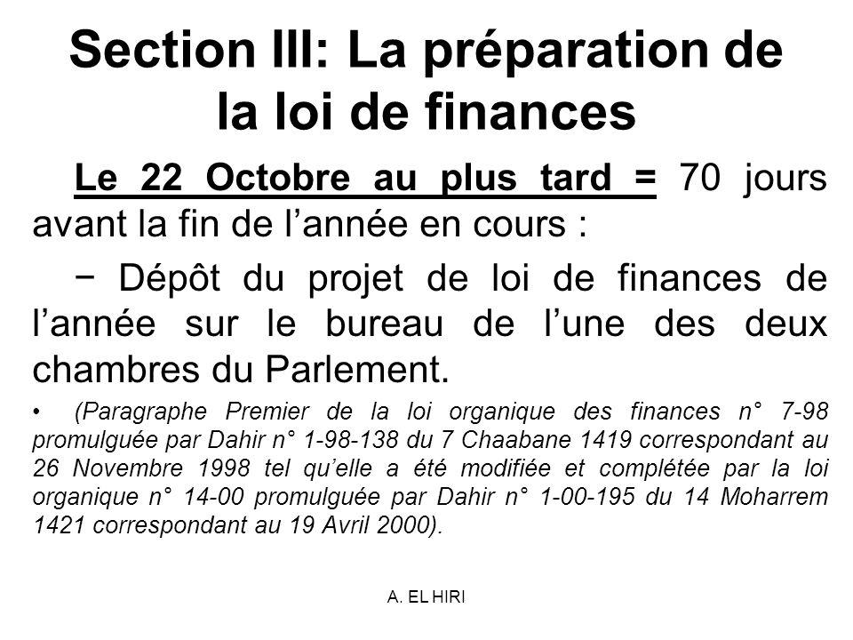 A. EL HIRI Section III: La préparation de la loi de finances Le 22 Octobre au plus tard = 70 jours avant la fin de lannée en cours : Dépôt du projet d