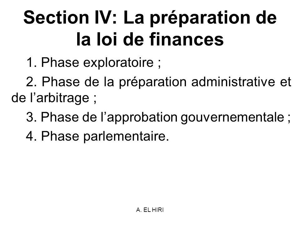 A. EL HIRI Section IV: La préparation de la loi de finances 1. Phase exploratoire ; 2. Phase de la préparation administrative et de larbitrage ; 3. Ph