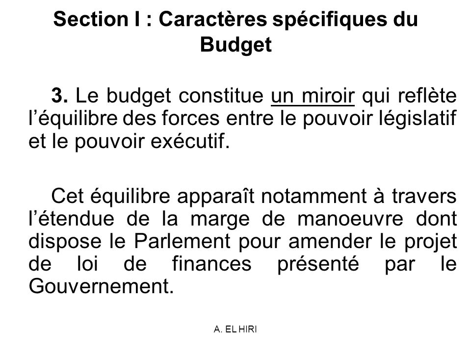 A. EL HIRI Section I : Caractères spécifiques du Budget 3. Le budget constitue un miroir qui reflète léquilibre des forces entre le pouvoir législatif