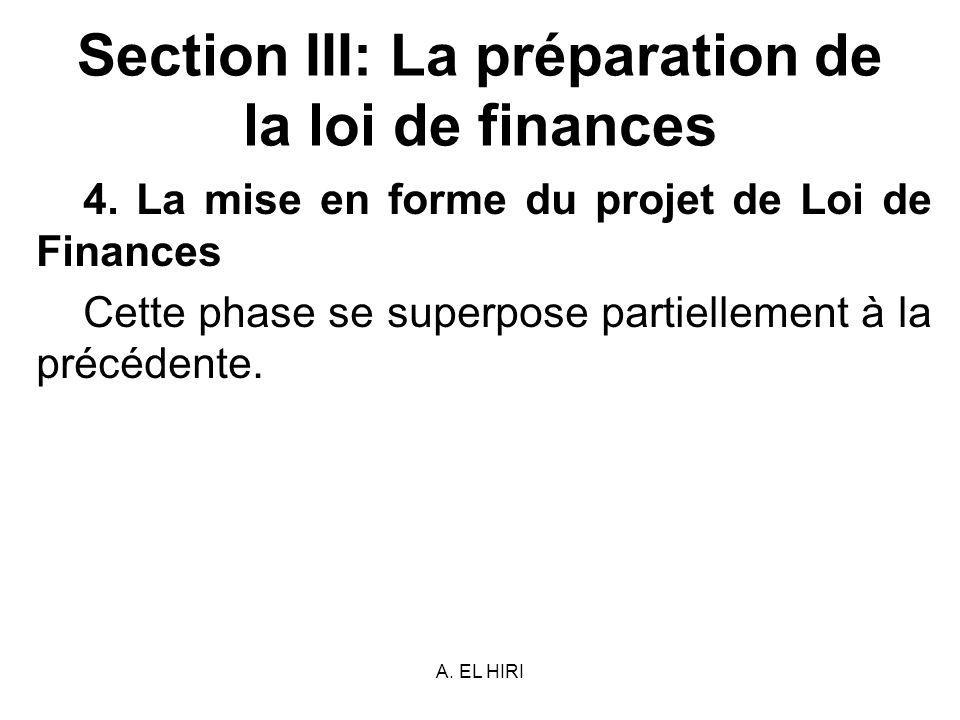 A. EL HIRI Section III: La préparation de la loi de finances 4. La mise en forme du projet de Loi de Finances Cette phase se superpose partiellement à