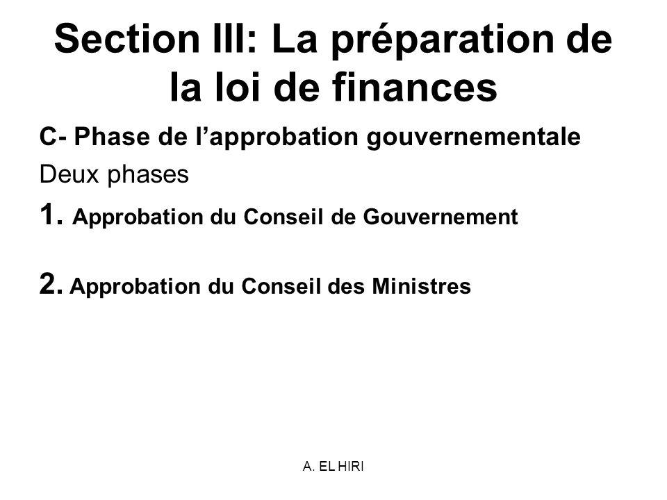 A. EL HIRI Section III: La préparation de la loi de finances C- Phase de lapprobation gouvernementale Deux phases 1. Approbation du Conseil de Gouvern