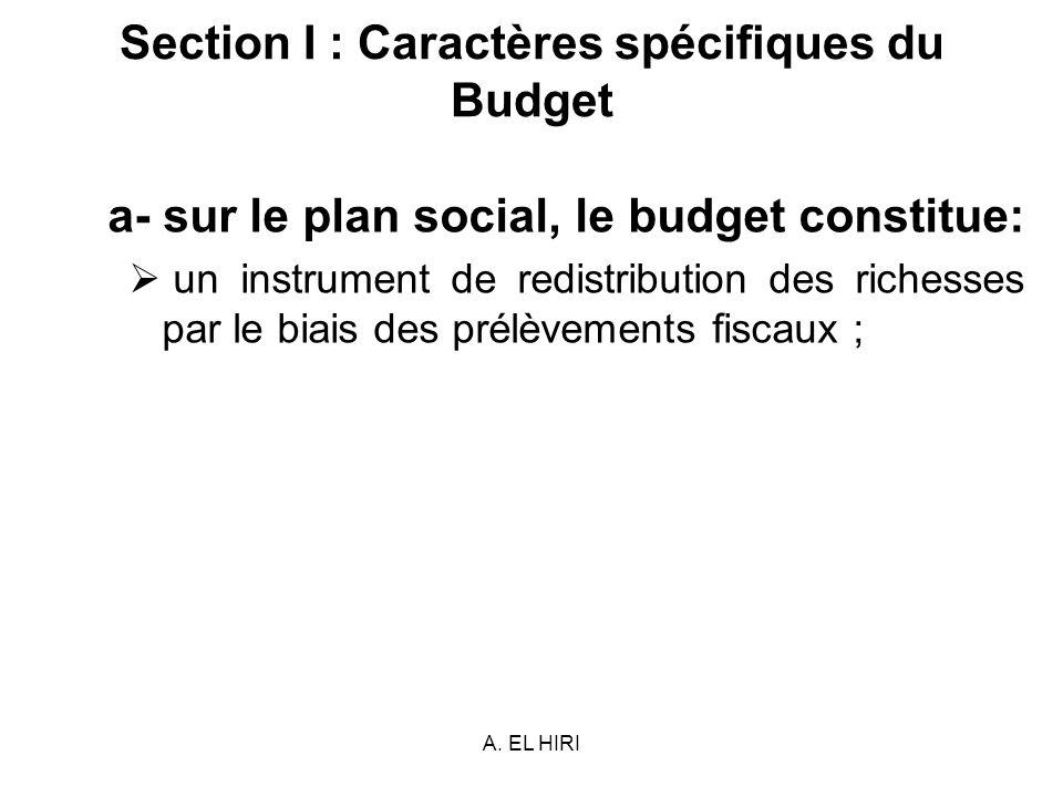 A. EL HIRI Section I : Caractères spécifiques du Budget a- sur le plan social, le budget constitue: un instrument de redistribution des richesses par