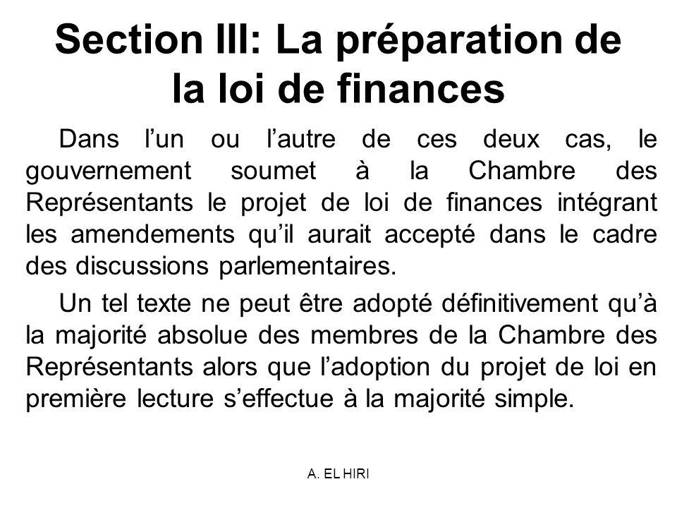 A. EL HIRI Section III: La préparation de la loi de finances Dans lun ou lautre de ces deux cas, le gouvernement soumet à la Chambre des Représentants