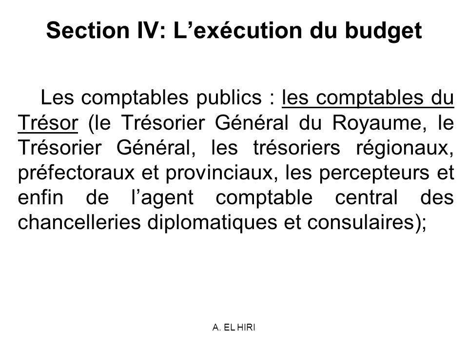 A. EL HIRI Section IV: Lexécution du budget Les comptables publics : les comptables du Trésor (le Trésorier Général du Royaume, le Trésorier Général,