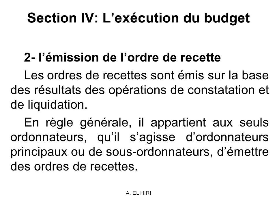 A. EL HIRI Section IV: Lexécution du budget 2- lémission de lordre de recette Les ordres de recettes sont émis sur la base des résultats des opération