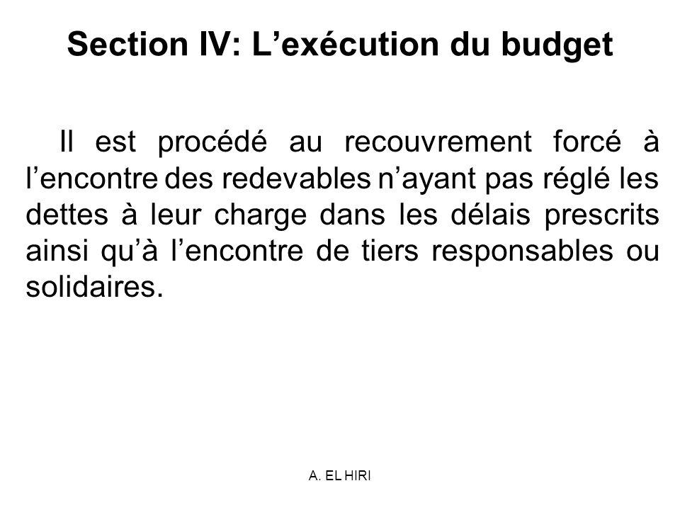 A. EL HIRI Section IV: Lexécution du budget Il est procédé au recouvrement forcé à lencontre des redevables nayant pas réglé les dettes à leur charge